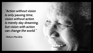 Action-without-vision-is-only-passing-time-vision-without-action-is-merely-day-dreaming-but-vision-with-action-can-change-the-world.-–-Nelson-Mandela.